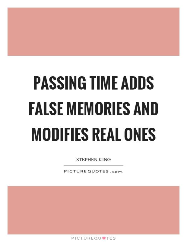 Passing time adds false memories and modifies real ones Picture Quote #1