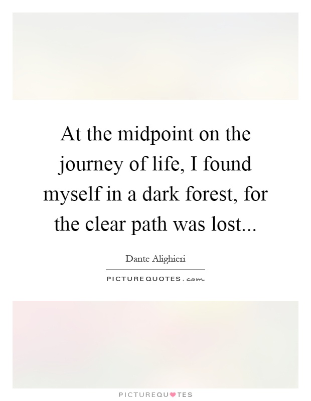 At the midpoint on the journey of life, I found myself in a dark forest, for the clear path was lost Picture Quote #1