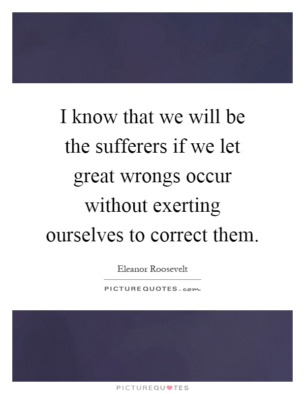 I know that we will be the sufferers if we let great wrongs occur without exerting ourselves to correct them Picture Quote #1