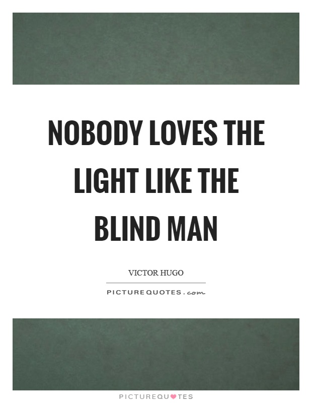 Nobody loves the light like the blind man Picture Quote #1