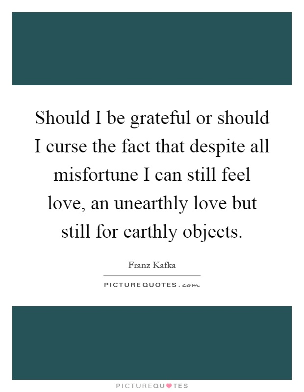 Should I be grateful or should I curse the fact that despite all misfortune I can still feel love, an unearthly love but still for earthly objects Picture Quote #1