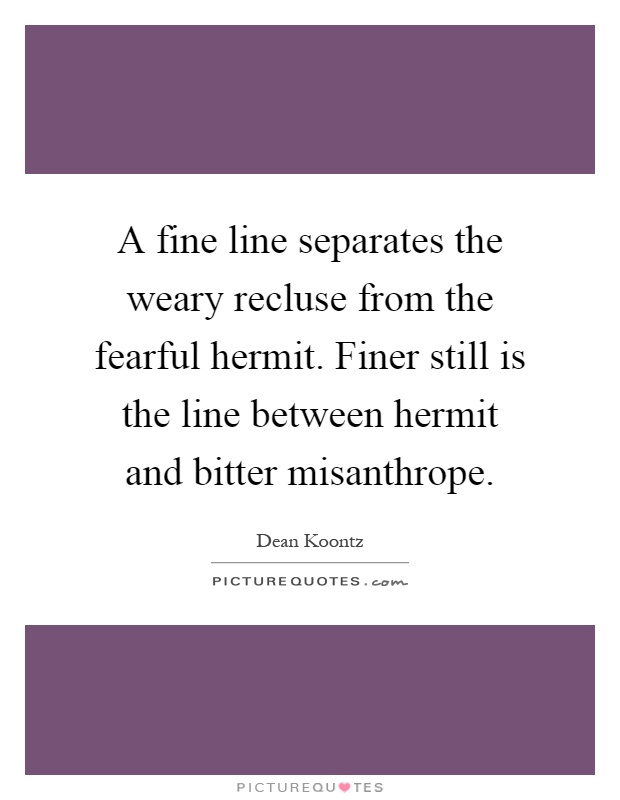 A fine line separates the weary recluse from the fearful hermit. Finer still is the line between hermit and bitter misanthrope Picture Quote #1