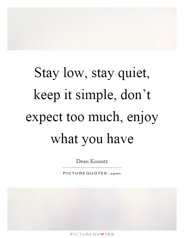 Stay low, stay quiet, keep it simple, don't expect too much, enjoy what you have Picture Quote #1