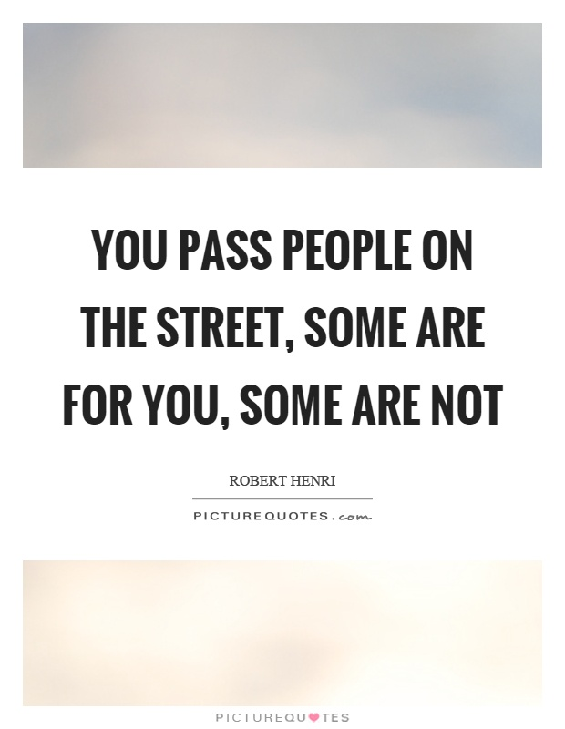 You pass people on the street, some are for you, some are not Picture Quote #1