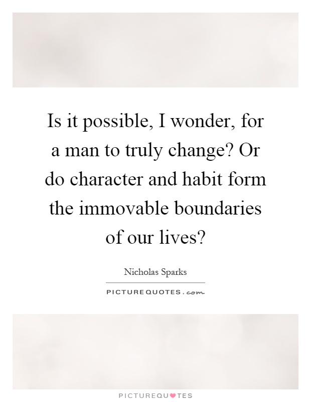 Is it possible, I wonder, for a man to truly change? Or do character and habit form the immovable boundaries of our lives? Picture Quote #1