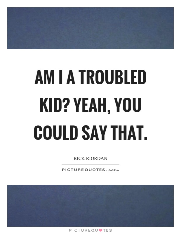 Am I a troubled kid? Yeah, you could say that Picture Quote #1