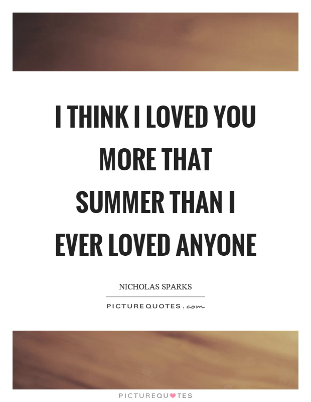 I think I loved you more that summer than I ever loved anyone Picture Quote #1