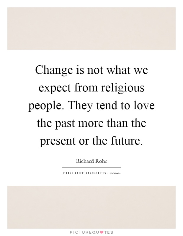 Change is not what we expect from religious people. They tend to love the past more than the present or the future Picture Quote #1