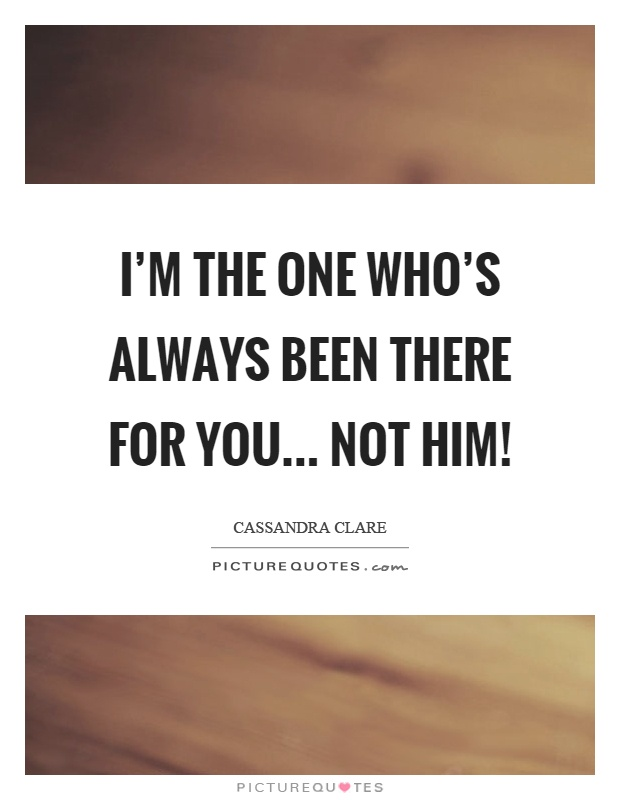 I'm the one who's always been there for you... not him! Picture Quote #1