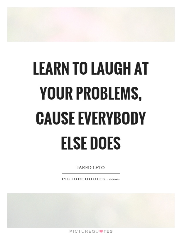 Learn to laugh at your problems, cause everybody else does Picture Quote #1
