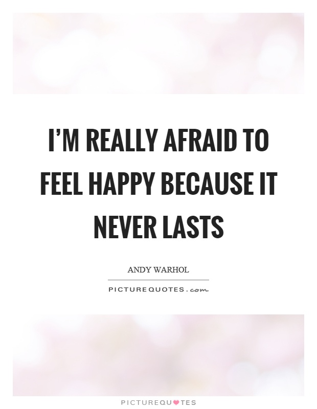 I'm really afraid to feel happy because it never lasts Picture Quote #1