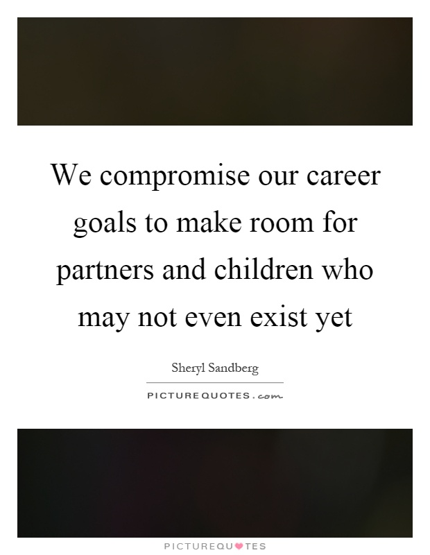 We compromise our career goals to make room for partners and children who may not even exist yet Picture Quote #1