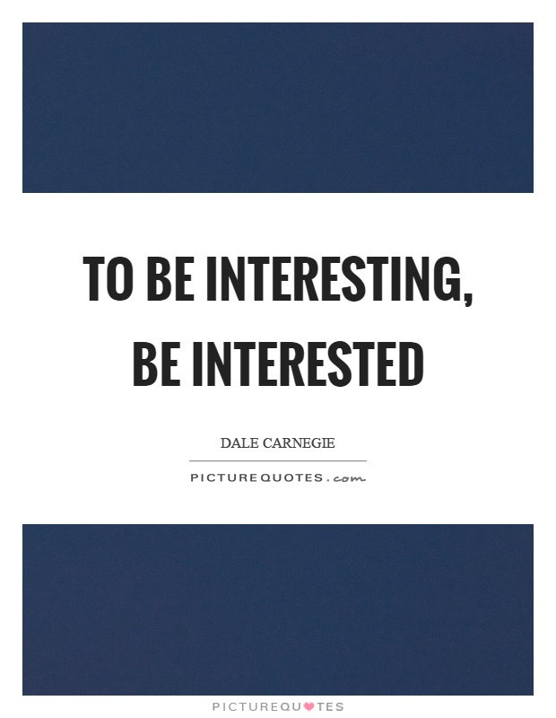 To be interesting, be interested Picture Quote #1