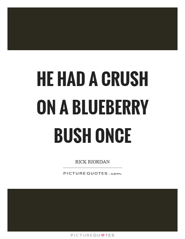 He had a crush on a blueberry bush once Picture Quote #1
