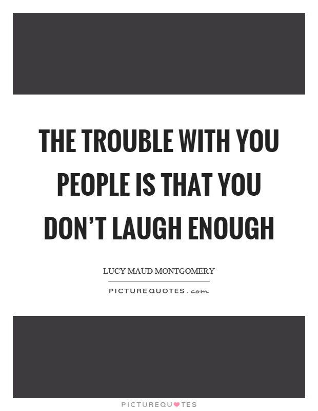 The trouble with you people is that you don't laugh enough Picture Quote #1