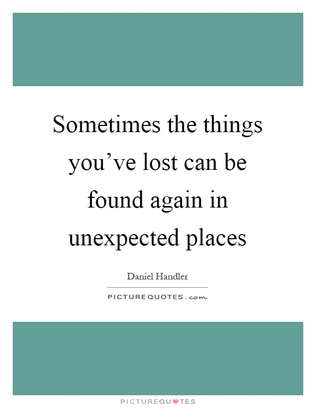 Sometimes the things you've lost can be found again in unexpected places Picture Quote #1