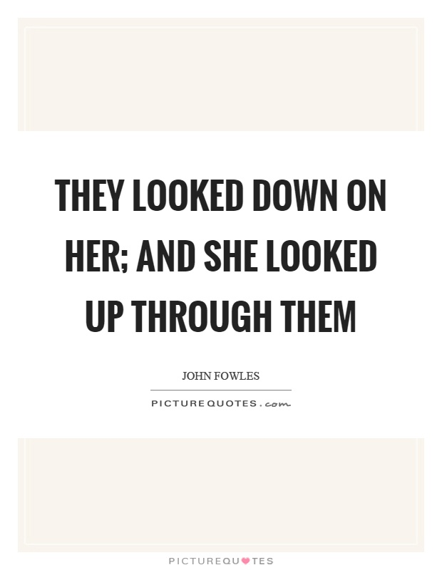 They looked down on her; and she looked up through them Picture Quote #1