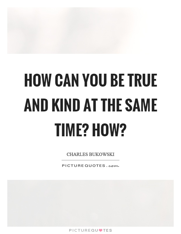 How can you be true and kind at the same time? how? Picture Quote #1