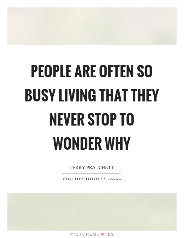 People are often so busy living that they never stop to wonder why Picture Quote #1