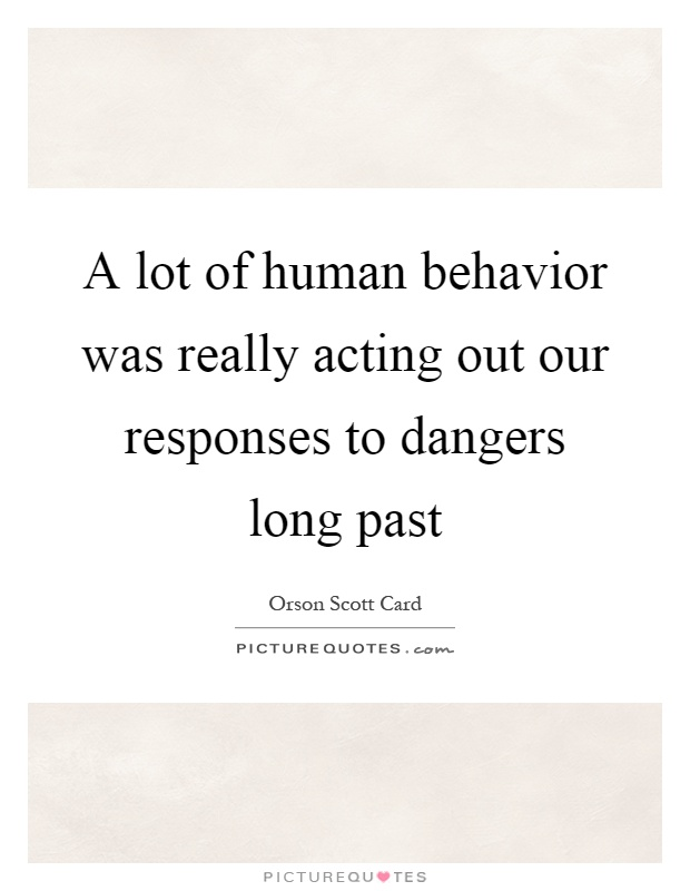A lot of human behavior was really acting out our responses to dangers long past Picture Quote #1