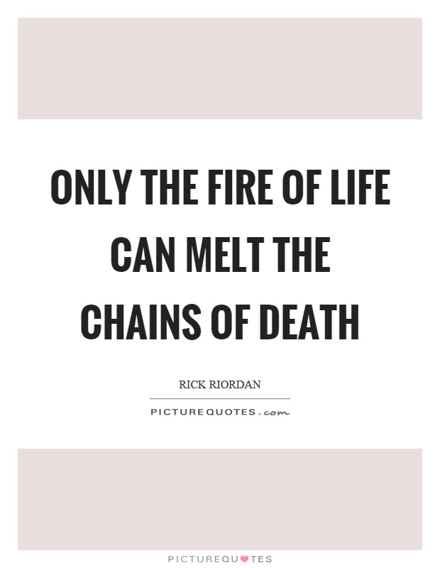Only the fire of life can melt the chains of death Picture Quote #1