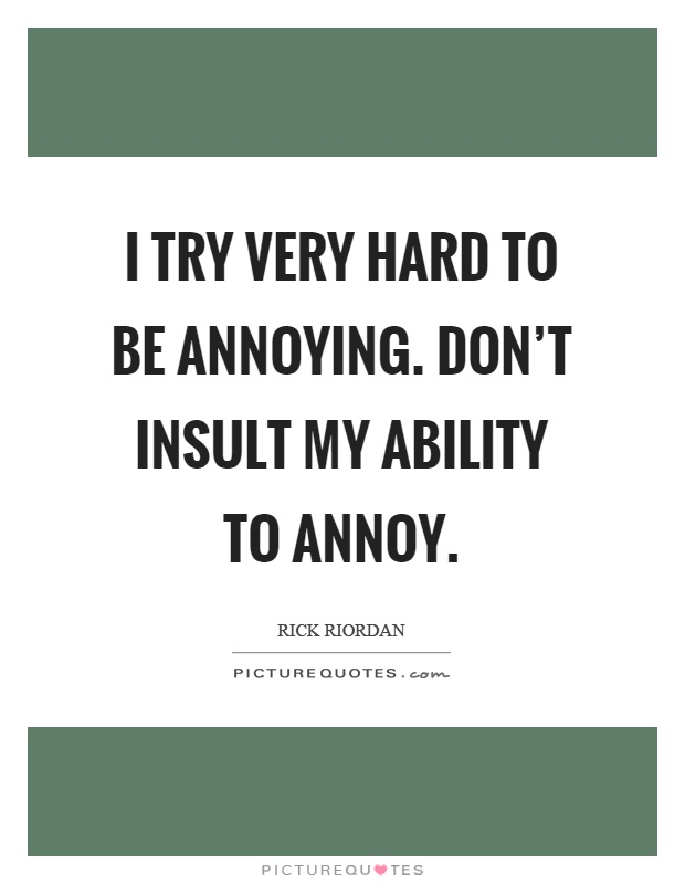 I try very hard to be annoying. Don't insult my ability to annoy Picture Quote #1