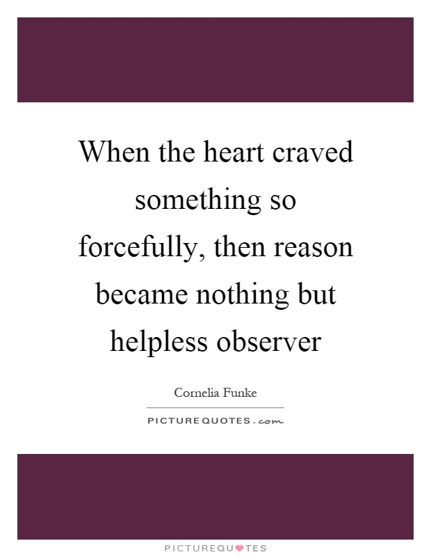 When the heart craved something so forcefully, then reason became nothing but helpless observer Picture Quote #1