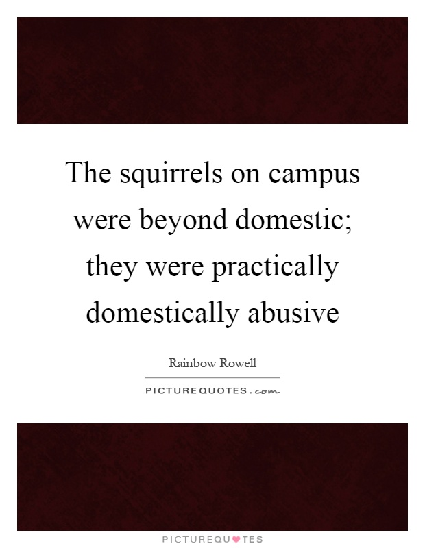 The squirrels on campus were beyond domestic; they were practically domestically abusive Picture Quote #1