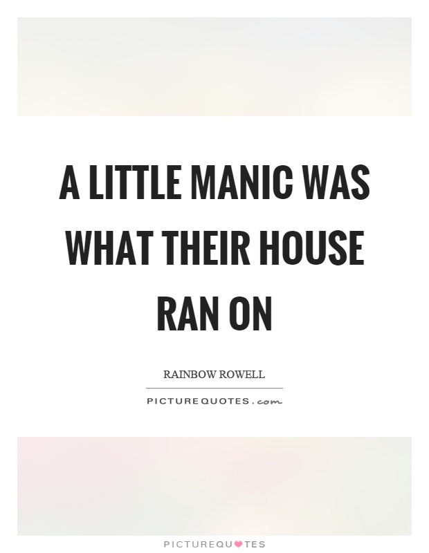 A little manic was what their house ran on Picture Quote #1