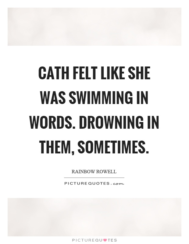 Cath felt like she was swimming in words. Drowning in them, sometimes Picture Quote #1