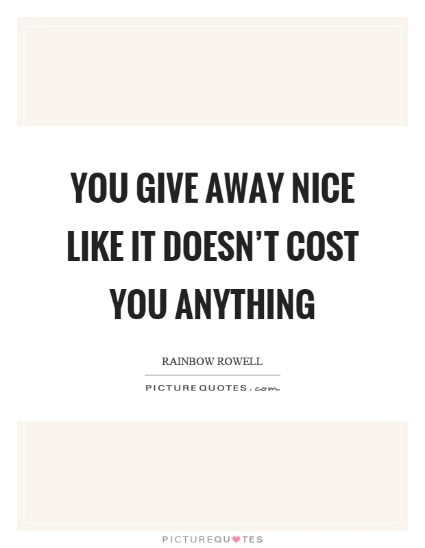 You give away nice like it doesn't cost you anything Picture Quote #1