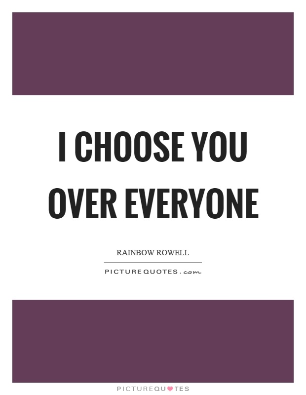 I choose you over everyone Picture Quote #1