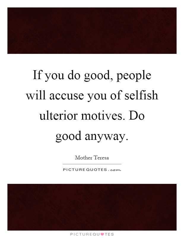 If you do good, people will accuse you of selfish ulterior motives. Do good anyway Picture Quote #1