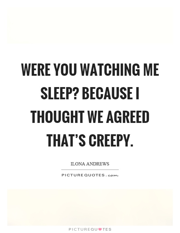 Were you watching me sleep? Because I thought we agreed that's creepy Picture Quote #1