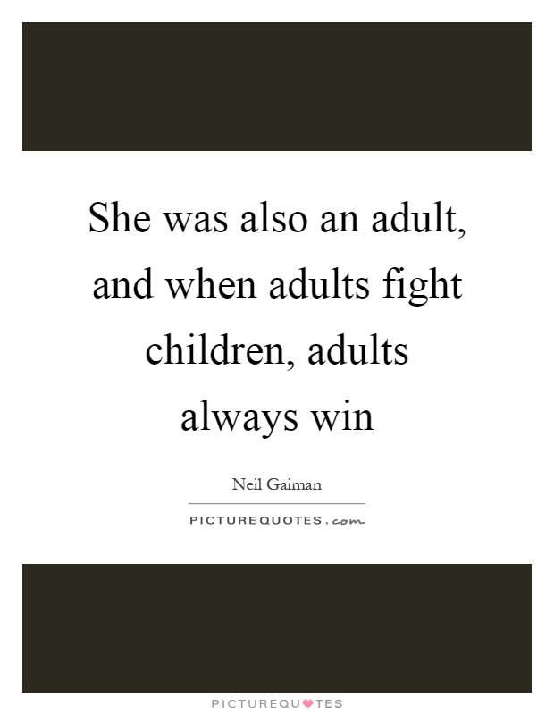 She was also an adult, and when adults fight children, adults always win Picture Quote #1
