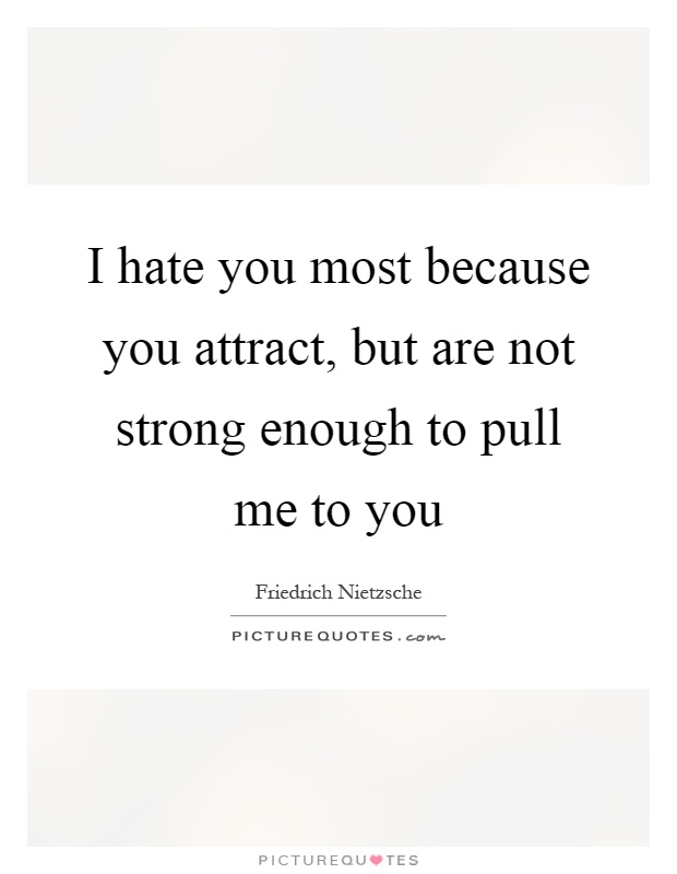 I hate you most because you attract, but are not strong enough to pull me to you Picture Quote #1