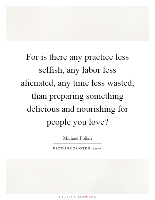 For is there any practice less selfish, any labor less alienated, any time less wasted, than preparing something delicious and nourishing for people you love? Picture Quote #1