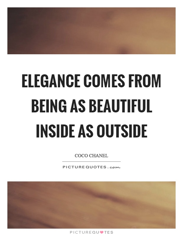 Elegance comes from being as beautiful inside as outside Picture Quote #1