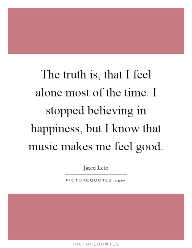 The truth is, that I feel alone most of the time. I stopped believing in happiness, but I know that music makes me feel good Picture Quote #1