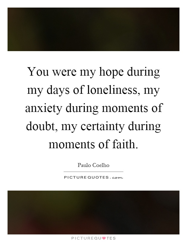 You were my hope during my days of loneliness, my anxiety during moments of doubt, my certainty during moments of faith Picture Quote #1