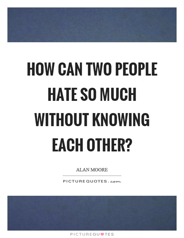 How can two people hate so much without knowing each other? Picture Quote #1