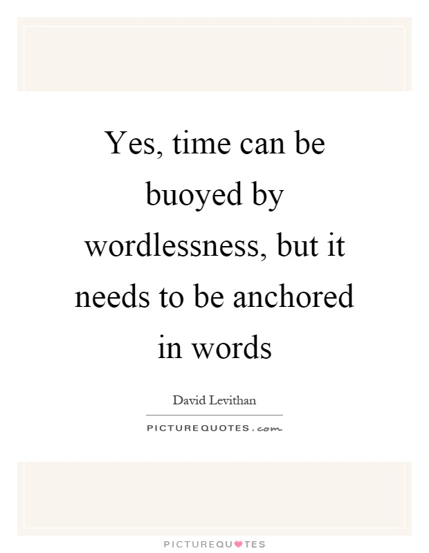 Yes, time can be buoyed by wordlessness, but it needs to be anchored in words Picture Quote #1