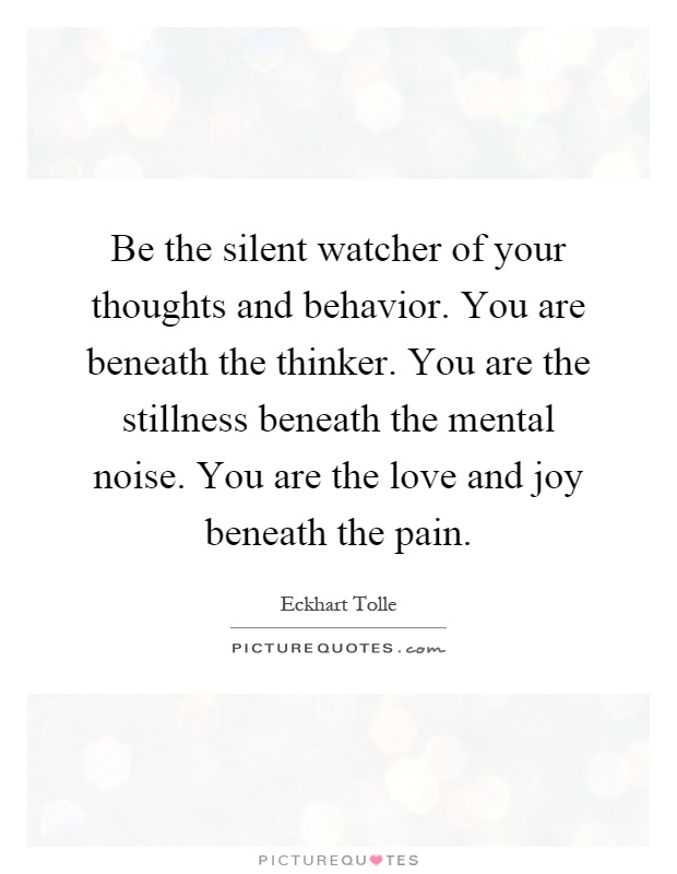 Be the silent watcher of your thoughts and behavior. You are beneath the thinker. You are the stillness beneath the mental noise. You are the love and joy beneath the pain Picture Quote #1