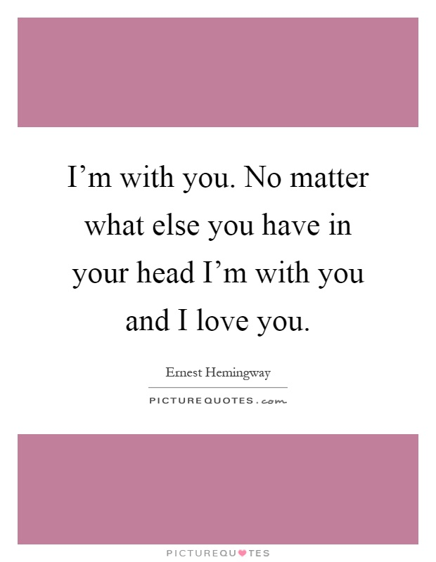 ... you have in your head Im with you and I love you. Picture Quote #1