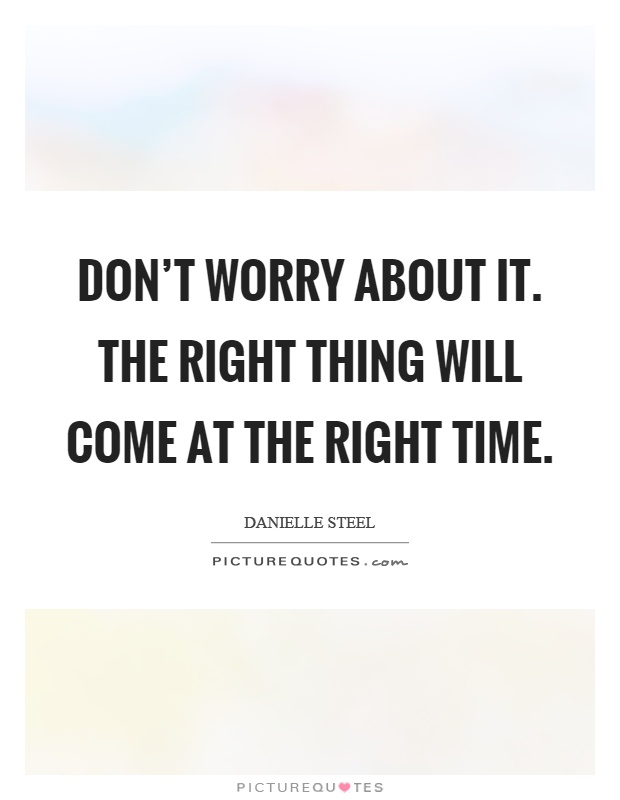 Don't worry about it. The right thing will come at the right time Picture Quote #1