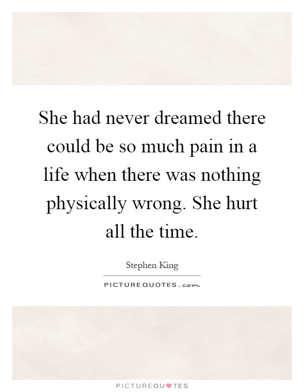 She had never dreamed there could be so much pain in a life when there was nothing physically wrong. She hurt all the time Picture Quote #1