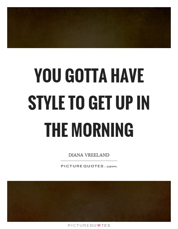 You gotta have style to get up in the morning Picture Quote #1