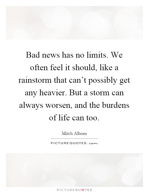 Bad news has no limits. We often feel it should, like a rainstorm that can't possibly get any heavier. But a storm can always worsen, and the burdens of life can too Picture Quote #1