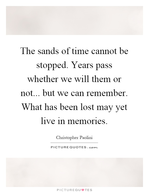 The sands of time cannot be stopped. Years pass whether we will them or not... but we can remember. What has been lost may yet live in memories Picture Quote #1