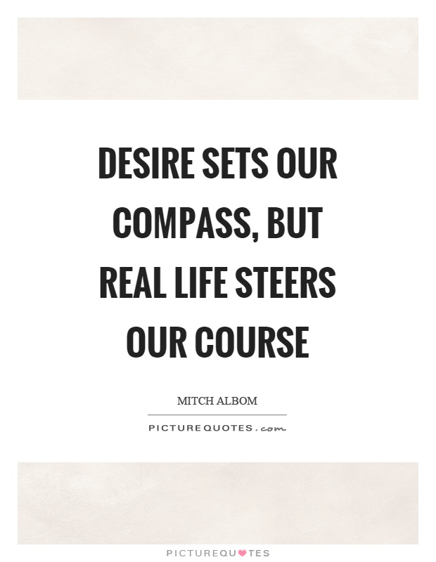 Desire sets our compass, but real life steers our course Picture Quote #1